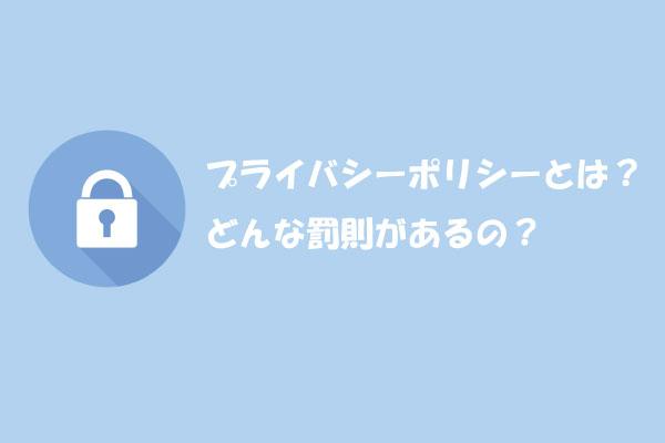 プライバシーポリシーとは?どんな罰則があるの?